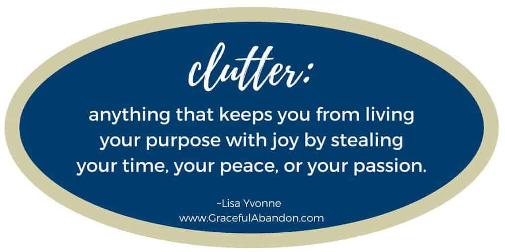 Definition of CLUTTER_anything that keeps you from living your purpose with joy by stealing your time, your peace, or your passion. Graceful Abandon, Lisa Yvonne.