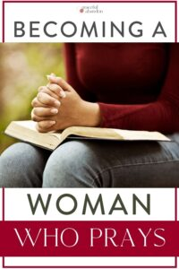 "woman with praying hands on Bible and text ""becoming a woman who prays"" by Graceful Abandon"