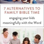 "parents and kids playing and reading the Bible, text ""7 ALTERNATIVES TO FAMILY BIBLE TIME: engaging your kids meaningfully with the Word"""